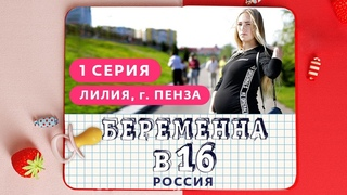 БЕРЕМЕННА В 16. РОССИЯ | 1 ВЫПУСК | ЛИЛИЯ, ПЕНЗА