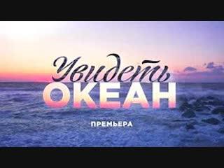 Увидеть океан 1-4 серия (2018) HD 720