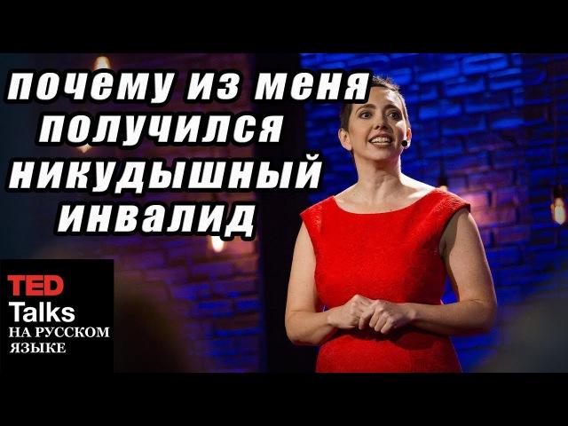 TED на русском - ПОЧЕМУ ИЗ МЕНЯ ПОЛУЧИЛСЯ НИКУДЫШНЫЙ ИНВАЛИД