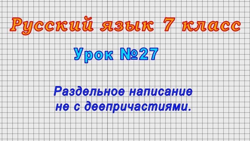 Русский язык 7 класс (Урок№27 - Раздельное написание НЕ с деепричастиями.)