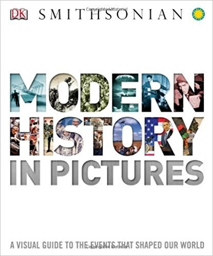 Modern History in Pictures A Visual Guide to the Events that Shaped Our World