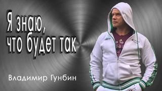 Владимир Гунбин- Я знаю, что будет так