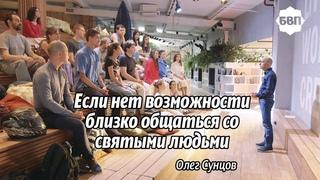 Олег Сунцов. Если нет возможность близко общаться со святыми людьми