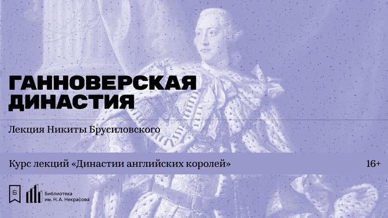 Династии английских королей Ганноверская династия Лекция Никиты Брусиловского