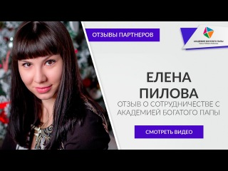Елена Пилова - отзыв о сотрудничестве с Академией Богатого Папы