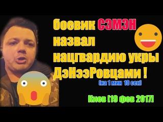 боевик СЭМЭН назвал нацгвардию укры ДэНээРовцами ! :-) Киев [19 фев 2017]