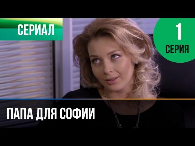 Папа для Софии 1 серия Мелодрама Фильмы и сериалы Русские мелодрамы