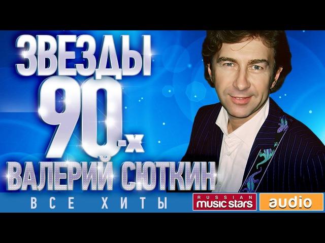 Звёзды 90 х Валерий Сюткин ✩ Все Хиты✩Любимые Песни от Любимого Артиста✩ Звездные Хиты Десятилетия