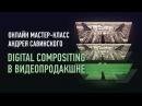 Digital Compositing в видеопродакшне. Андрей Савинский