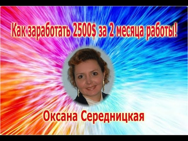 Как заработать 2500$ за 2 мес работы Оксана Середницкая