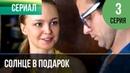 ▶️ Солнце в подарок 3 серия Сериал / 2015 / Мелодрама
