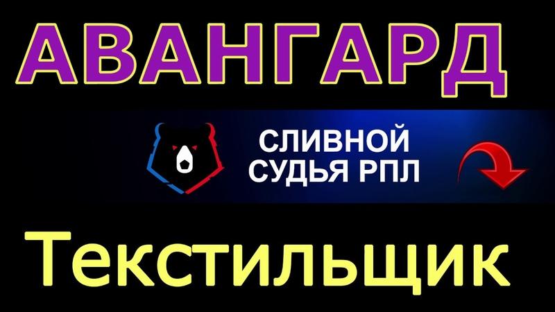 АВАНГАРД - ТЕКСТИЛЬЩИК | 19.10.19 | СЛИВНОЙ СУДЬЯ РПЛ | ПРОГНОЗ НА ФУТБОЛ ФНЛ