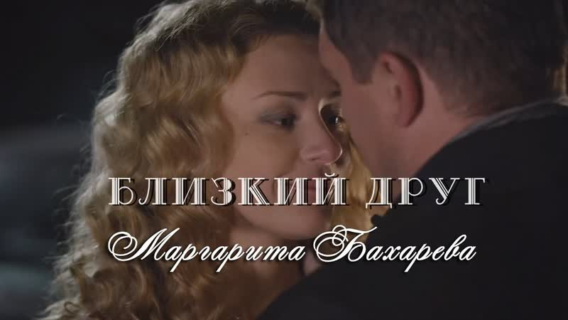Маргарита Бахарева — Близкий друг...