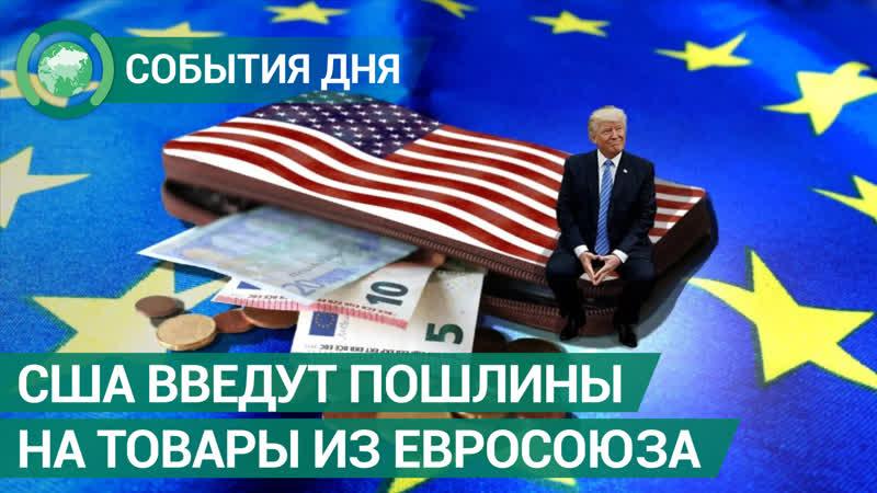 США введут пошлины на товары из Евросоюза. События дня. ФАН-ТВ