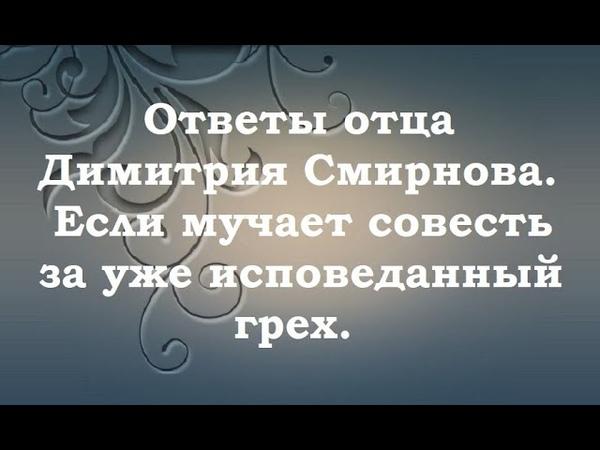 Если мучает совесть за уже исповеданный грех Ответы отца Димитрия Смирнова 2000 09 17