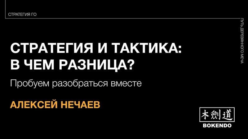 СТРАТЕГИЯ И ТАКТИКА Алексей Нечаев Семейный фестиваль BOKENDO лекция №4 27 10 2019