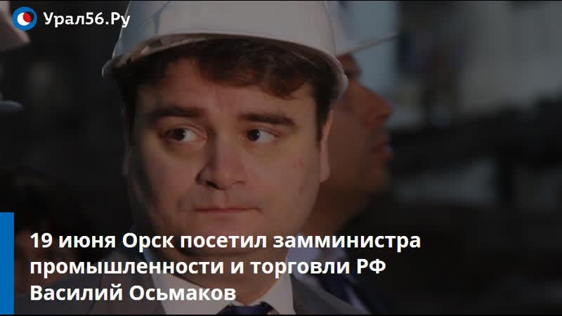 В Орск приезжал замминистра промышленности и торговли РФ Василий Осьмаков