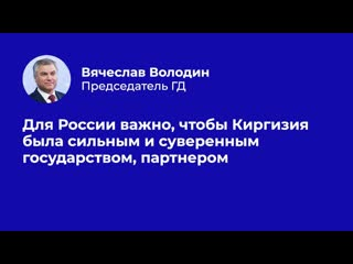Вячеслав Володин: для России важно, чтобы Киргизия была сильным и суверенным государством, партнером
