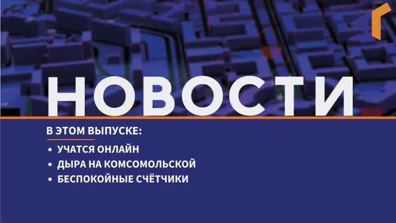 20 03 20 Новости Северного города Учатся онлайн Дыра на Комсомольской Беспокойные счётчики