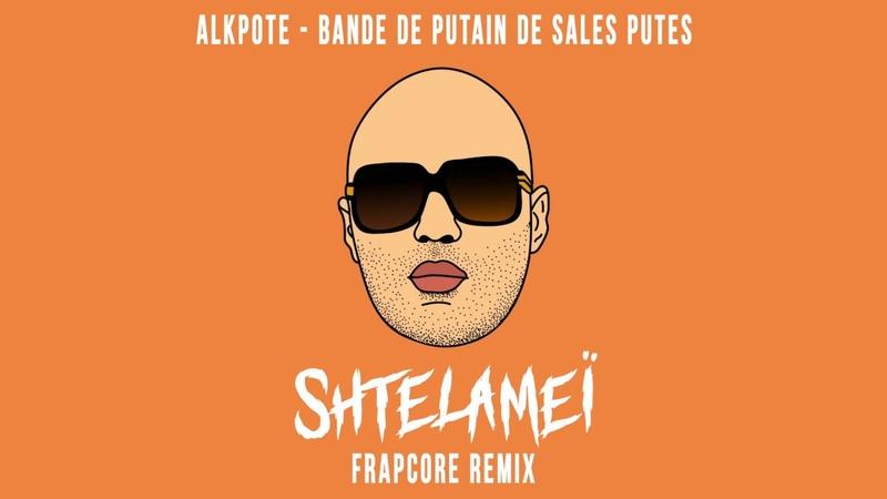 Alkpote Bande de putain de sales putes Shtelameï Frapcore Remix